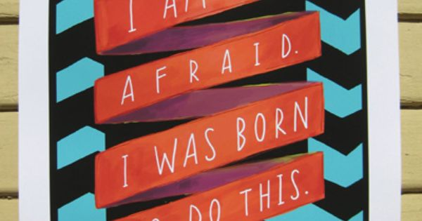 I am not afraid. I was born to do this. -Joan of