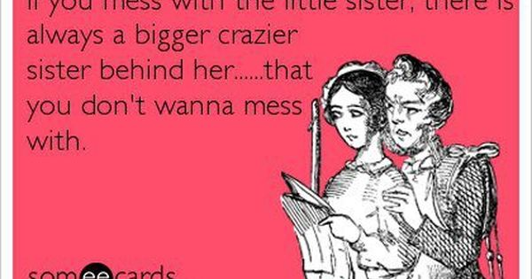 I always have my little sister's back... And my big sister... And