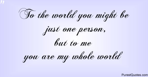 To The World You Might Be Just One Person, But To Me You