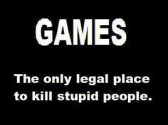 Games The Only Legal Place To Kill Stupid People And Evil People Btw Check Out This Free Tool To Help You With Video Games Funny Funny Games Gamer Quotes