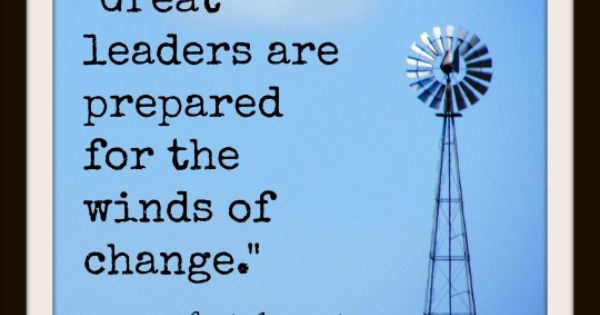 """Great Leaders Are Prepared For The Winds Of Change"