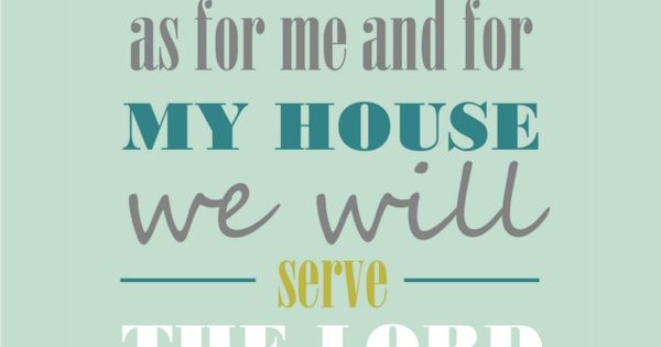 As for me and my house we will serve the Lord. Joshua