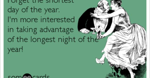Forget The Shortest Day Of The Year I M More Interested In Taking Advantage Of The Longest Night Of The The Longest Night Interesting Things Days Of The Year