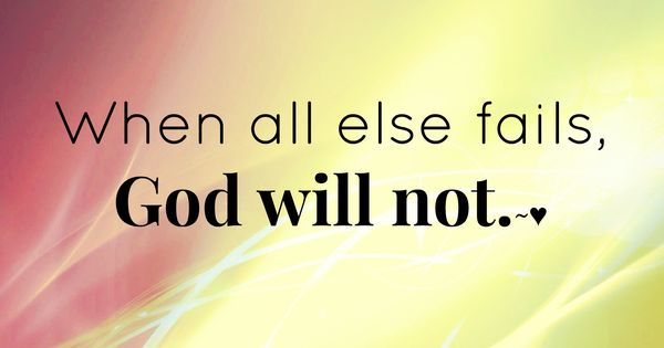 When All Else Fails, God Will Not...more At Http://quote
