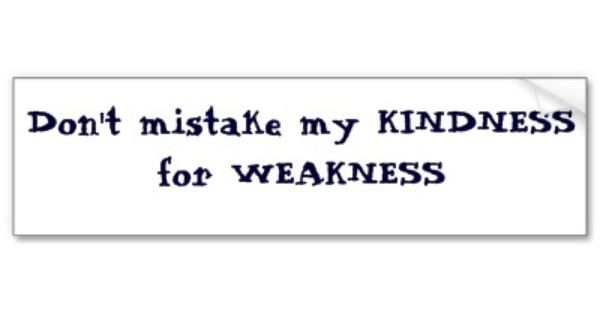 Don't Mistake My Kindness For Weakness #Strength