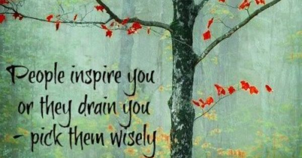 People inspire you or they drain you. Pick them wisely - Hans