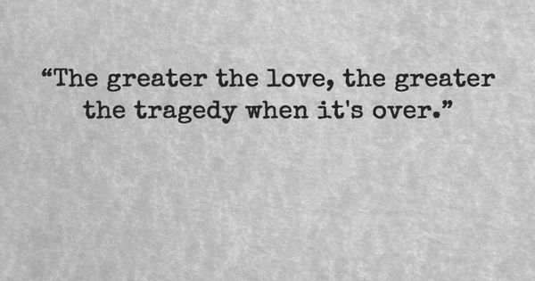 """The Greater The Love, The Greater The Tragedy When It's"