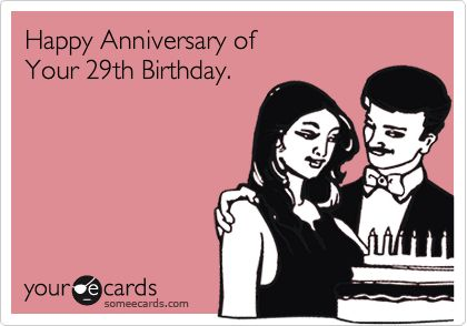 Funny Birthday Ecard: Happy Anniversary of Your 29th Birthday.- Kim