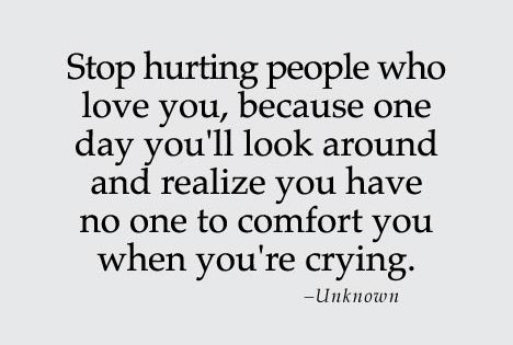 Stop Hurting People Who Love You, Because One Day You'll