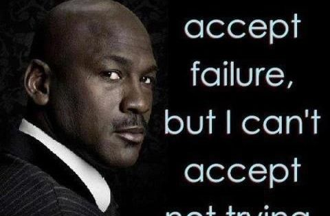 I can accept failure, but I can't accept not trying! Michael Jordan.