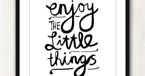 Enjoy The Little Things and the big things