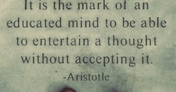 "One of my favorite quotes by Aristotle: ""It is the mark of"