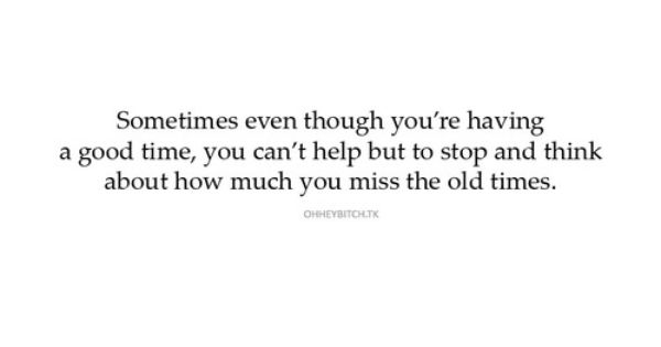Sometimes Even Though You Re Having A Good Time You Can T Help But Stop And Think About How Much You Miss Th Old Times Quotes Laughing Quotes Memories Quotes