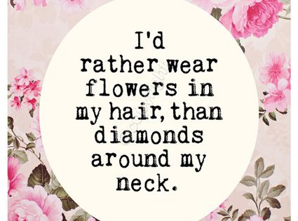"Hair quote: ""I'd rather wear flowers in my hair, than diamonds around"