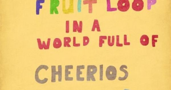 Very cute quote. Be a fruit loop in a world full of
