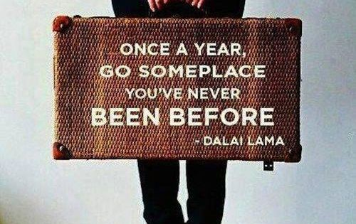 Once a year go someplace you've never been before. ~ Dalai Lama. Okay, I'll do it! On my bucket list.