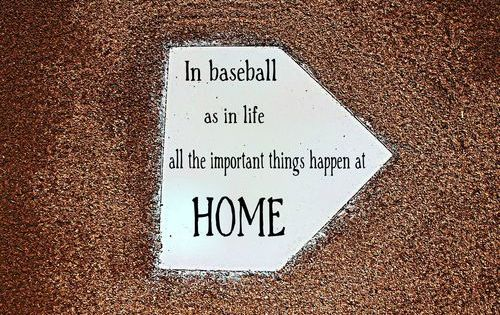 In baseball as in life, all the important things happen HOME...cute for