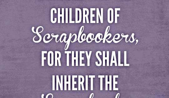 Photo: Quote - Blessed are the Children of Scrapbookers...