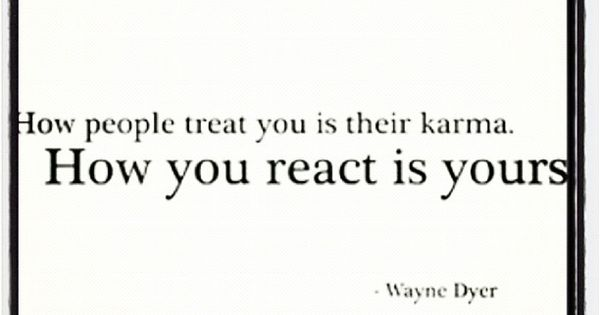 """How people treat you is their Karma. How you react is yours"""