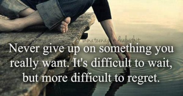 Never give up on something you really want. It's difficult to wait,