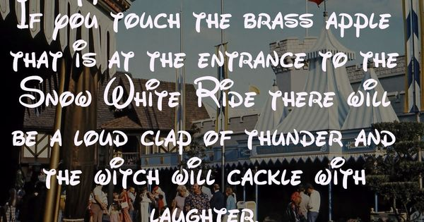 Disneyland Secret 47: If touch the brass apple that is at the enttrance to the Snow White Ride there will be a loud clap of thunder and the witch will cackle with laughter