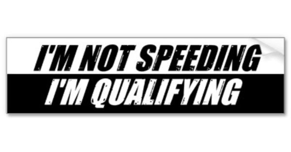 I'm Not Speeding I'm Qualifying. A funny bumper sticker for the highway