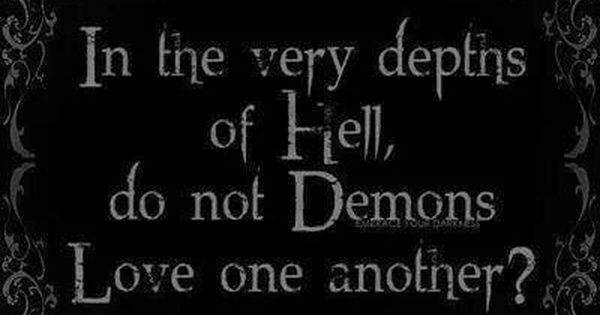 In the very depths of hell, do not demons love one another ...