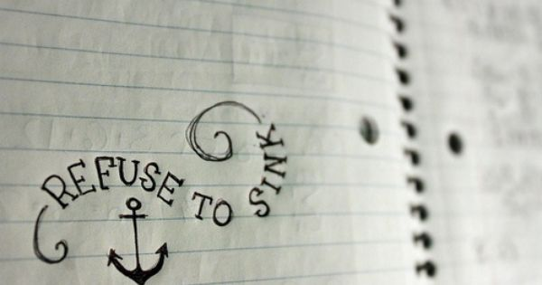 Refuse to sink | Inspirational Quotes - would make a cute tattoo