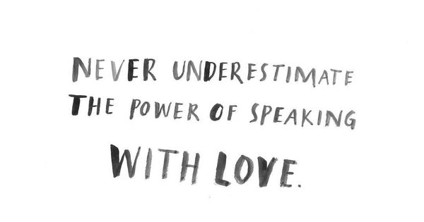 never underestimate the power of speaking with love ...