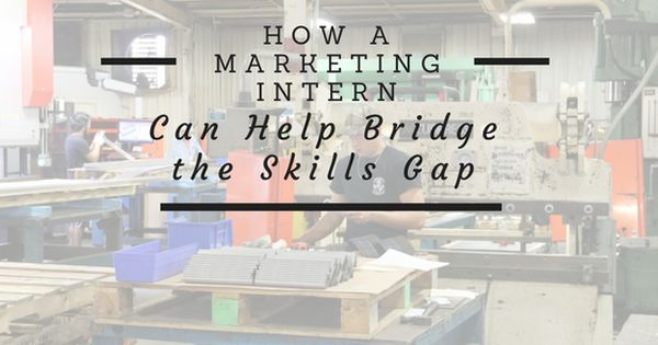 How An Industrial Marketing Intern Can Help Bridge The Skills Gap Sheet Metal Fabrication Skills Marketing