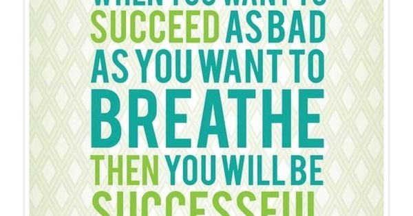 """When you want to succeed as bad as you want to breathe"