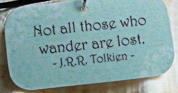 Not all those who wander are lost jrrtolkien