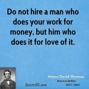 Do Not Hire A Man Who Does Your Work For Money But Him Who Does It For Love Of It Henry David Thoreau A Work Quotes Henry David Thoreau Author Quotes