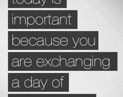 What you do today is important because you are exchanging a day