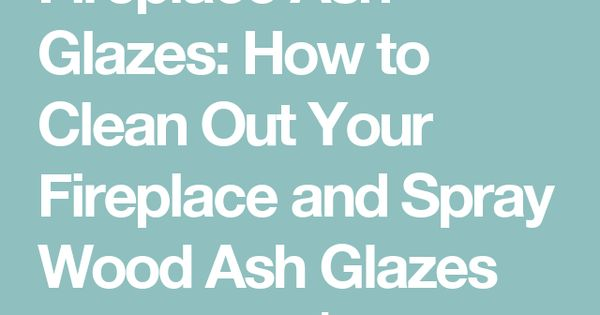 Fireplace Ash Glazes How To Clean Out Your Fireplace And Spray Wood Ash Glazes On Pottery