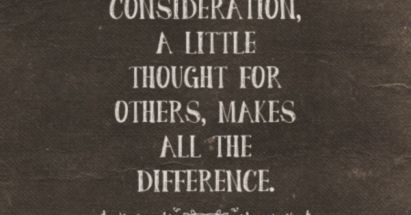 A Little Consideration, A Little Thought For Others, Makes