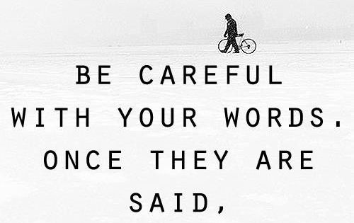 Be careful with your words. Once they are said, they can be