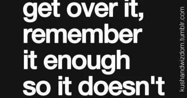 "Remind yourself, ""Forget it enough to get over it, remember it enough"