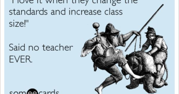 'I love it when they change the standards and increase class size!'