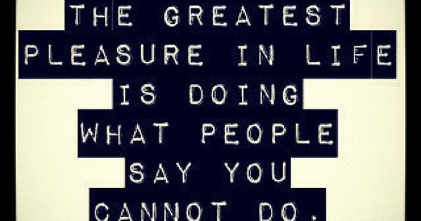 motivational quotes: 'The greatest pleasure in life is doing what people say