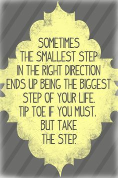 """Sometimes the smallest step in the right direction ends up being the biggest step of your life. Tip toe if you must, but take the step"""
