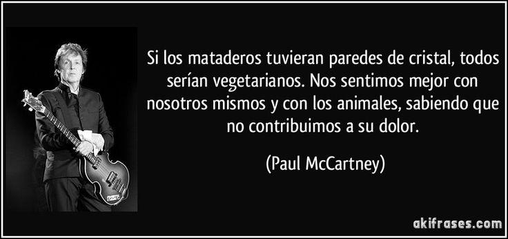 Si los mataderos tuvieran paredes de cristal, todos serían vegetarianos. Nos sentimos mejor con nosotros mismos y con los animales, sabiendo que no contribuimos a su dolor. (Paul McCartney)