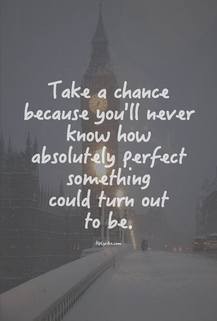 Take a chance because you'll never know how absolutely perfect something could…