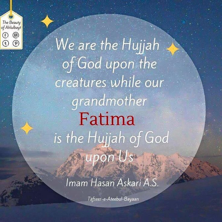 """We are the Hujjah of GOd upon the creatures while our grandmother Fatima (AS) is the Hujjah of God upon Us."" -Imam Hasan al-Askari (AS) (University of Ahlulbayt A.S Household for every Household Facebook)"