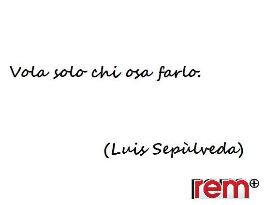 Citazioni, Quotes, Life, Vita, Luis Sepulveda  www.rem.it