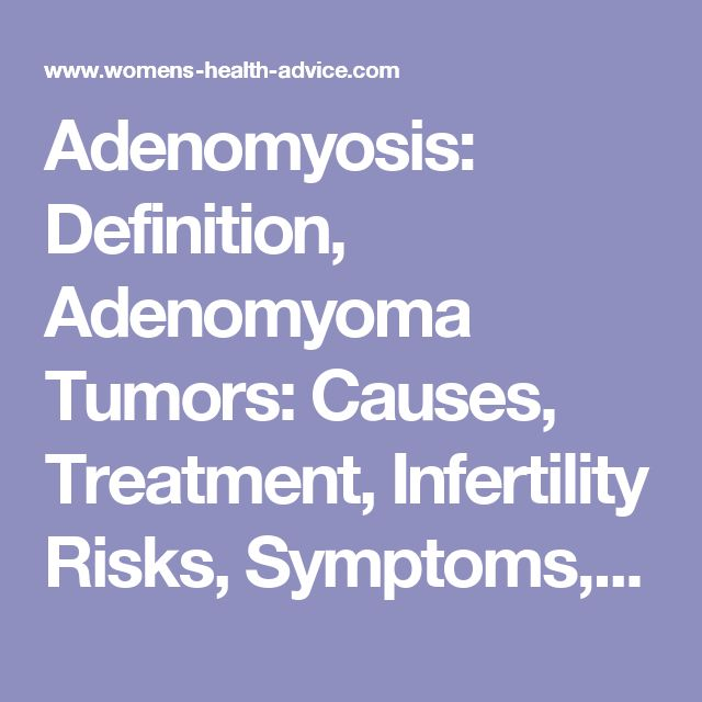 Adenomyosis: Definition, Adenomyoma Tumors: Causes, Treatment, Infertility Risks, Symptoms, Pictures