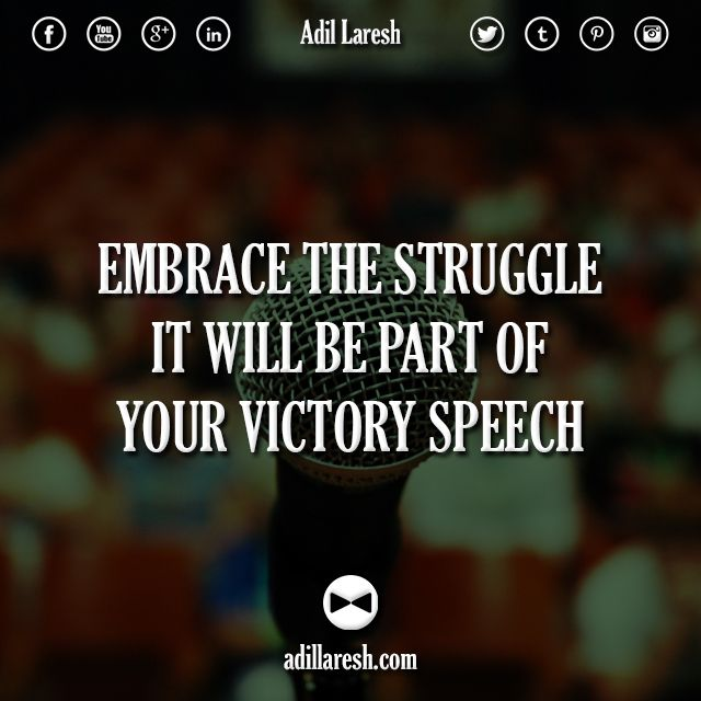 Embrace the struggle, it will be part of your victory speech.