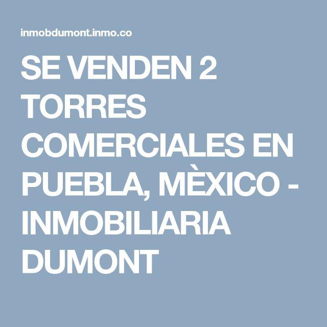 SE VENDEN 2 TORRES COMERCIALES EN PUEBLA, MÈXICO  - INMOBILIARIA DUMONT