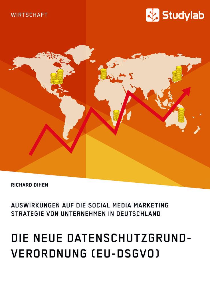 Die neue Datenschutzgrundverordnung (EU-DSGVO). Auswirkungen auf die Social Media Marketing Strategie von Unternehmen in Deutschland