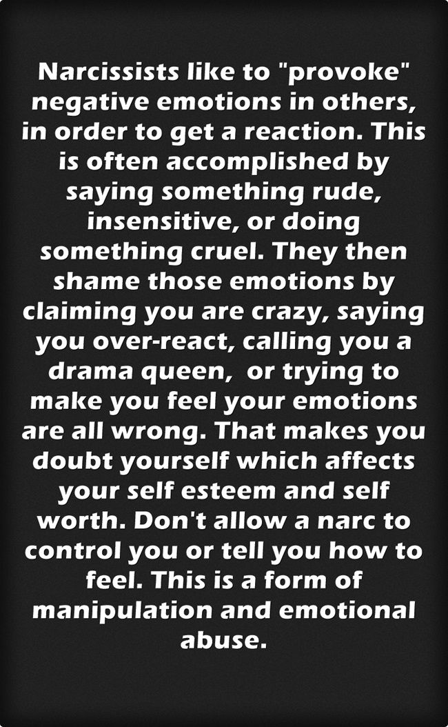 Narcs always trying to get a reaction, whether it be from being rude, condescending, sarcastic. Their selfishness & entitlement alone is enough to cause strong reactions. He also tries to stuff the kids emotions back inside them, denying them their own feelings & to mistrust their own judgement.